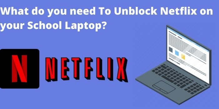 What do you need To Unblock Netflix on your School Laptop